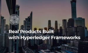 Real Products Built With Hyperledger Frameworks